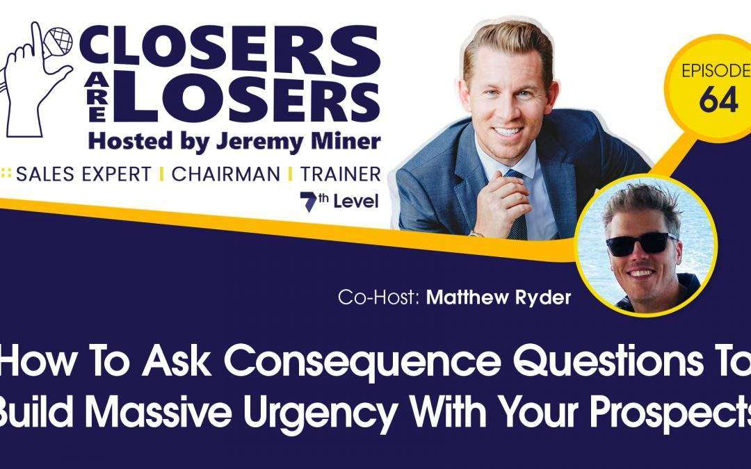 How to Ask Consequence Questions to Build Massive Urgency With Your Prospects